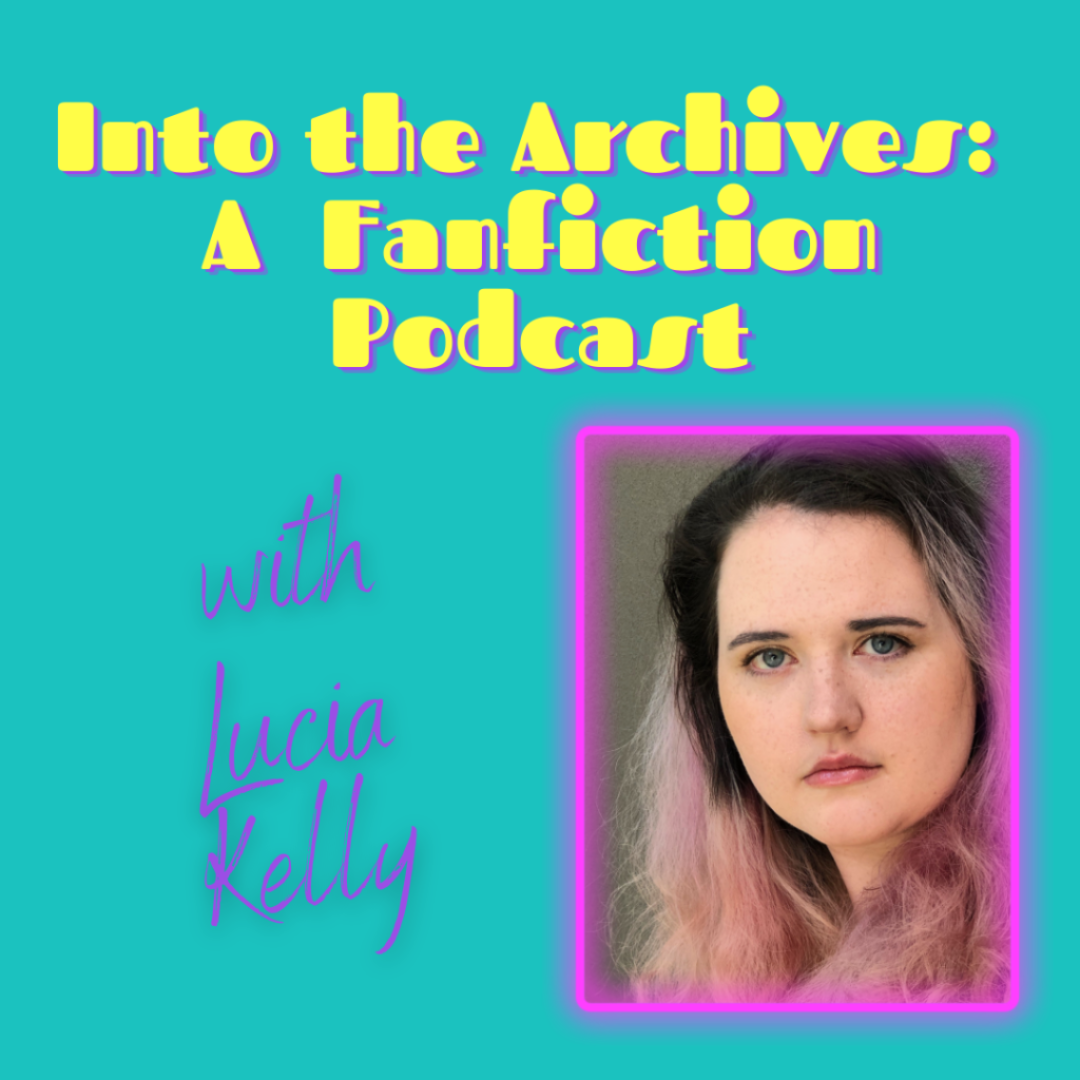 """A graphic that reads """"Into the Archives: A Fanfiction Podcast with Lucia Kelly"""" and has a headshot of Lucia."""
