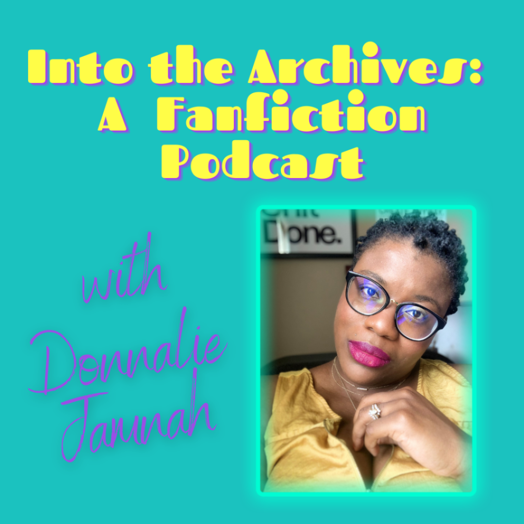 """A graphic that reads """"Into the Archives: A Fanfiction Podcast with Donnalie Jamnah"""" and has a headshot of a Black person who has short hair, glasses, red lipstick, and is wearing a gold shirt looking quizzically toward the camera."""